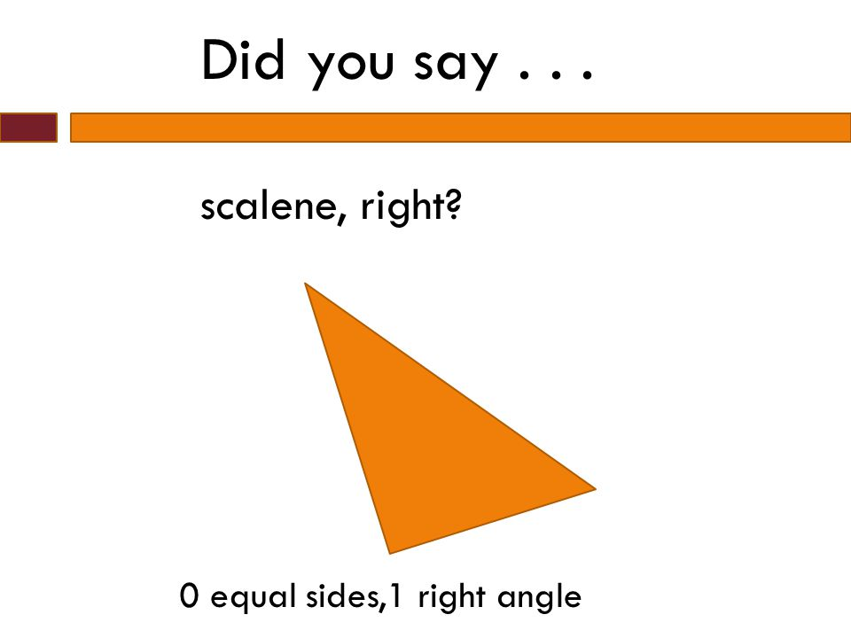 Did you say . . . scalene, right 0 equal sides,1 right angle