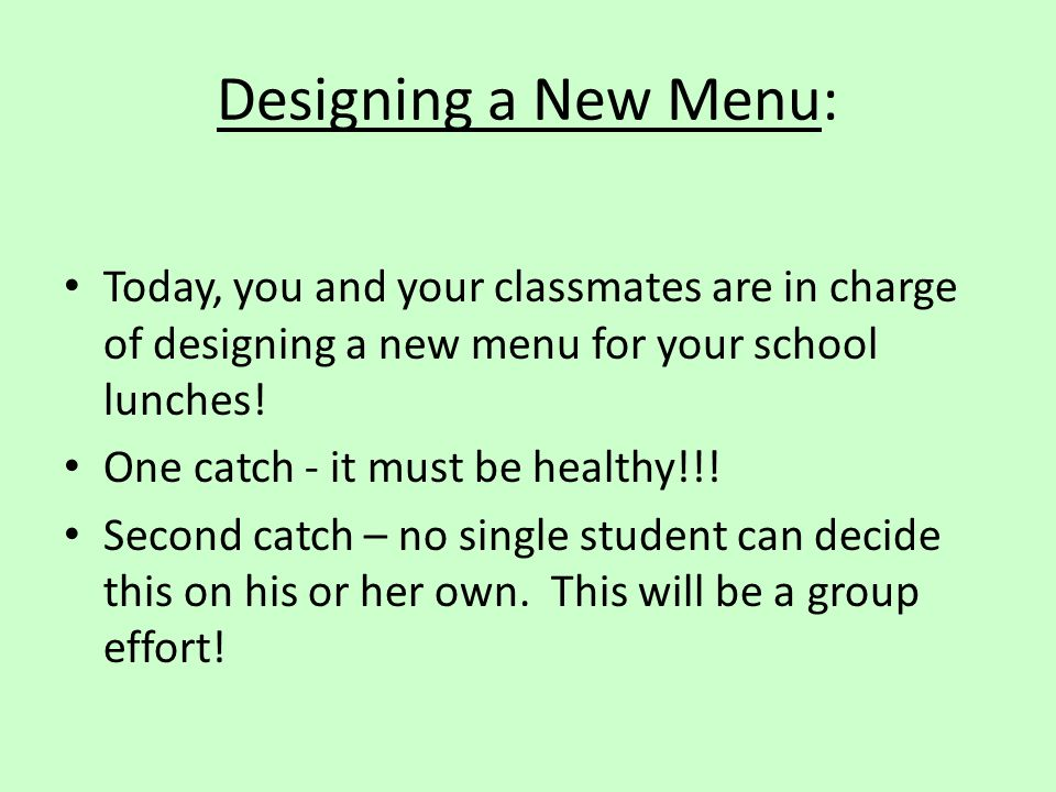 Designing a New Menu: Today, you and your classmates are in charge of designing a new menu for your school lunches!