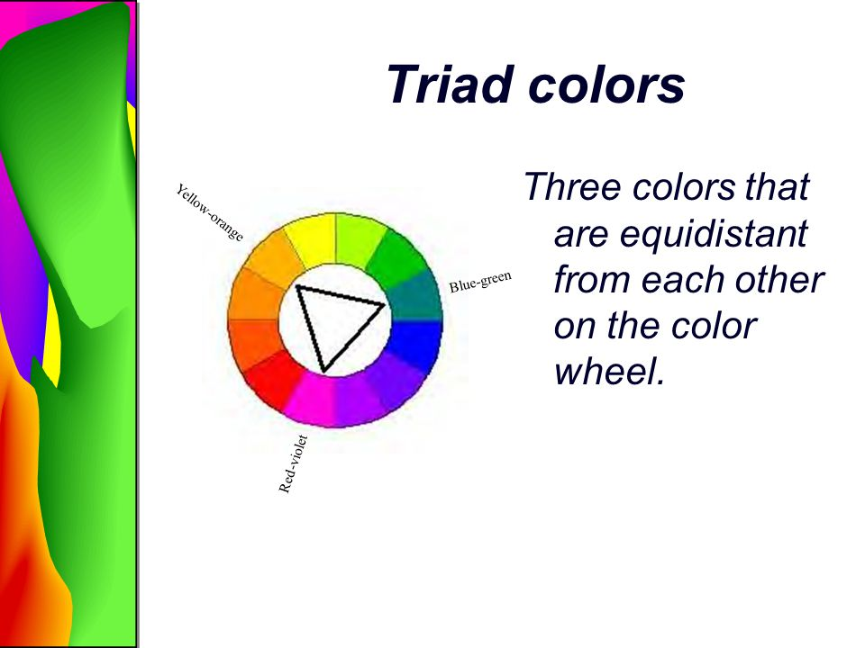Triad colors Three colors that are equidistant from each other on the color wheel. Yellow-orange. Blue-green.