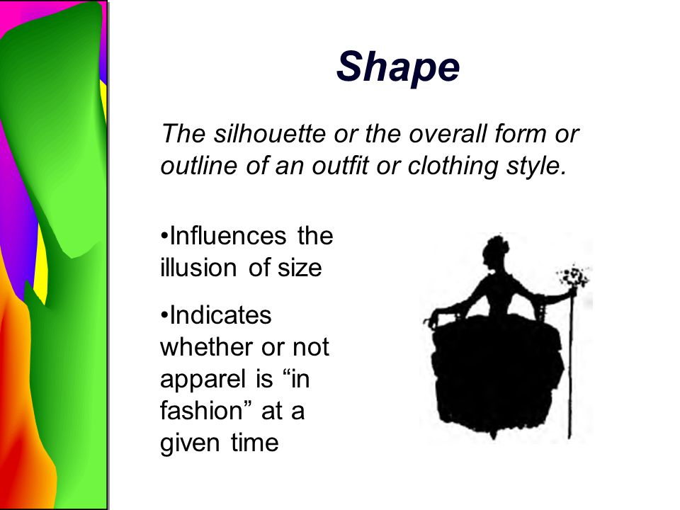 Shape The silhouette or the overall form or outline of an outfit or clothing style. Influences the illusion of size.