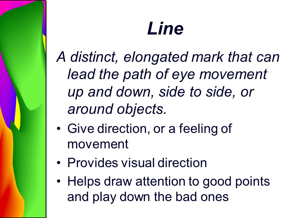 Line A distinct, elongated mark that can lead the path of eye movement up and down, side to side, or around objects.