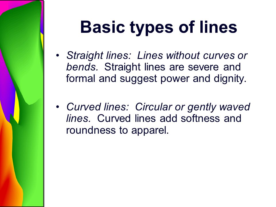 Basic types of lines Straight lines: Lines without curves or bends. Straight lines are severe and formal and suggest power and dignity.