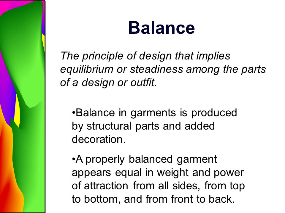 Balance The principle of design that implies equilibrium or steadiness among the parts of a design or outfit.