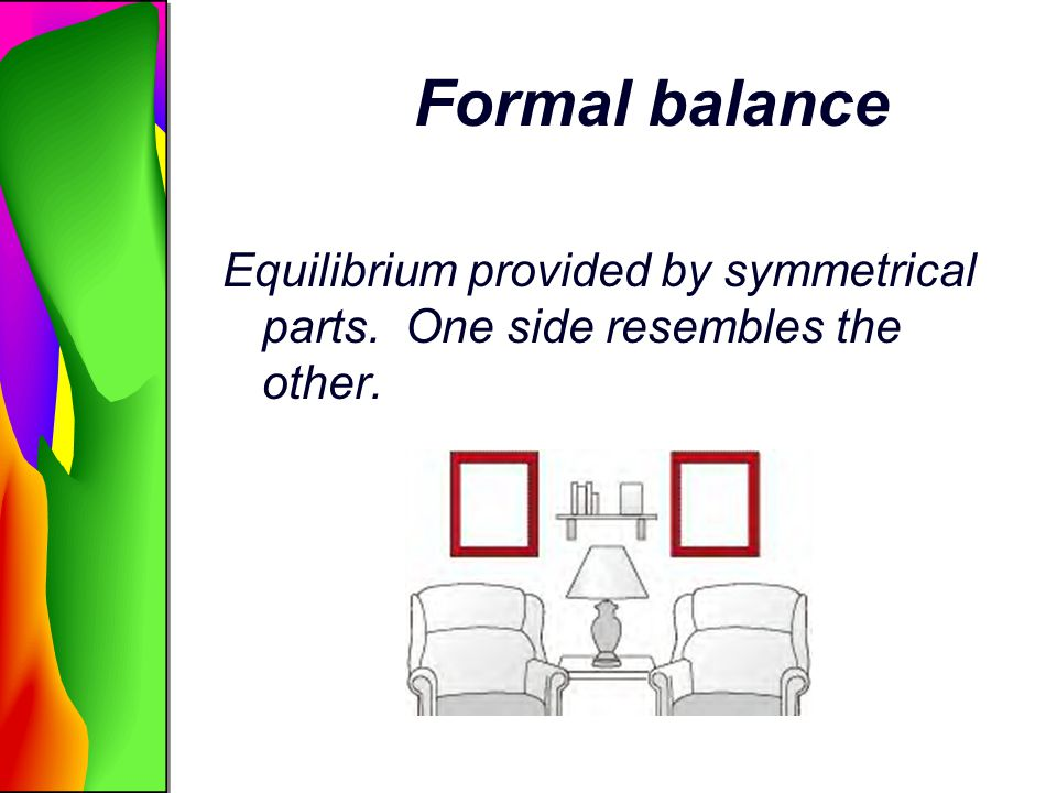 Formal balance Equilibrium provided by symmetrical parts. One side resembles the other.