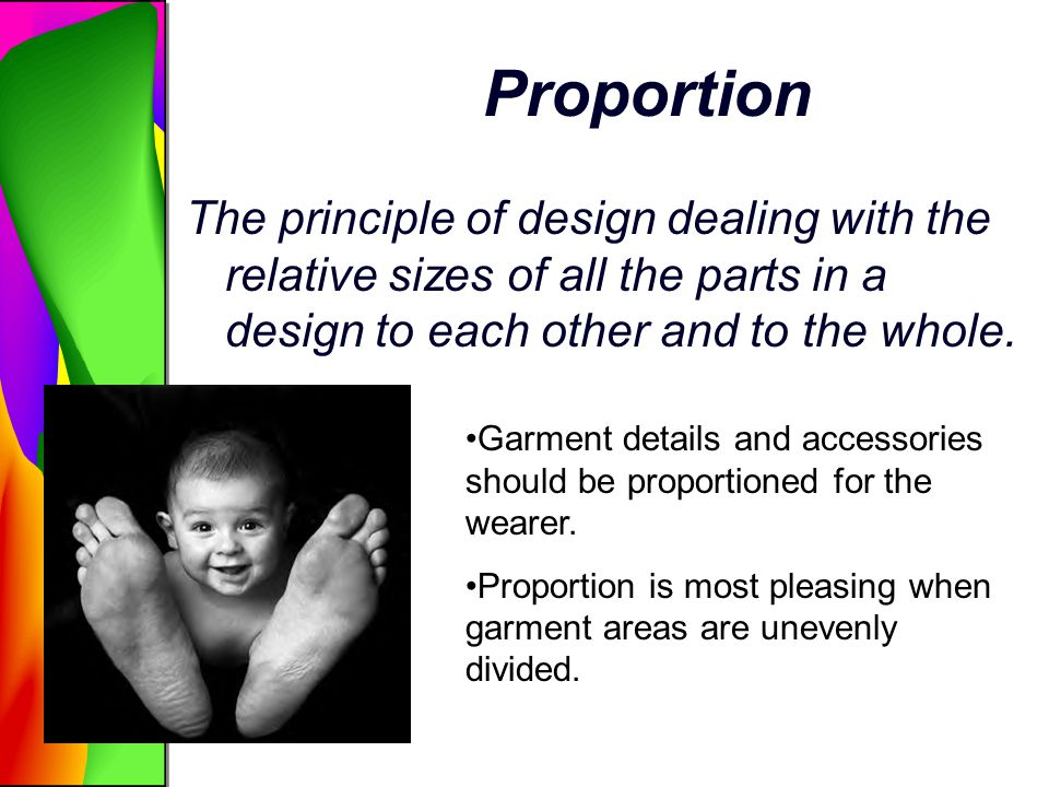Proportion The principle of design dealing with the relative sizes of all the parts in a design to each other and to the whole.