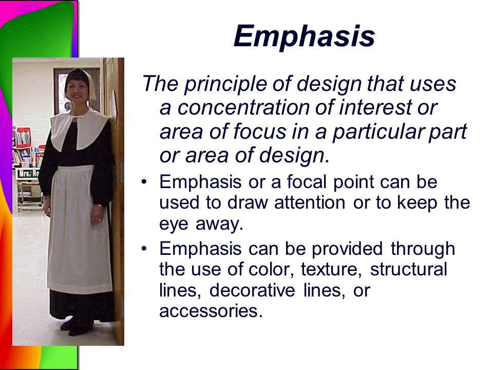 Emphasis The principle of design that uses a concentration of interest or area of focus in a particular part or area of design.