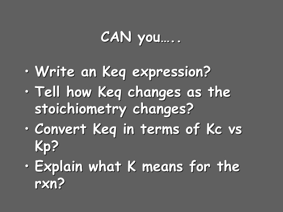 CAN you….. Write an Keq expression Tell how Keq changes as the stoichiometry changes Convert Keq in terms of Kc vs Kp