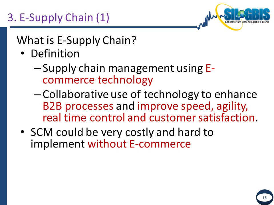 3. E-Supply Chain (1) What is E-Supply Chain Definition. Supply chain management using E-commerce technology.