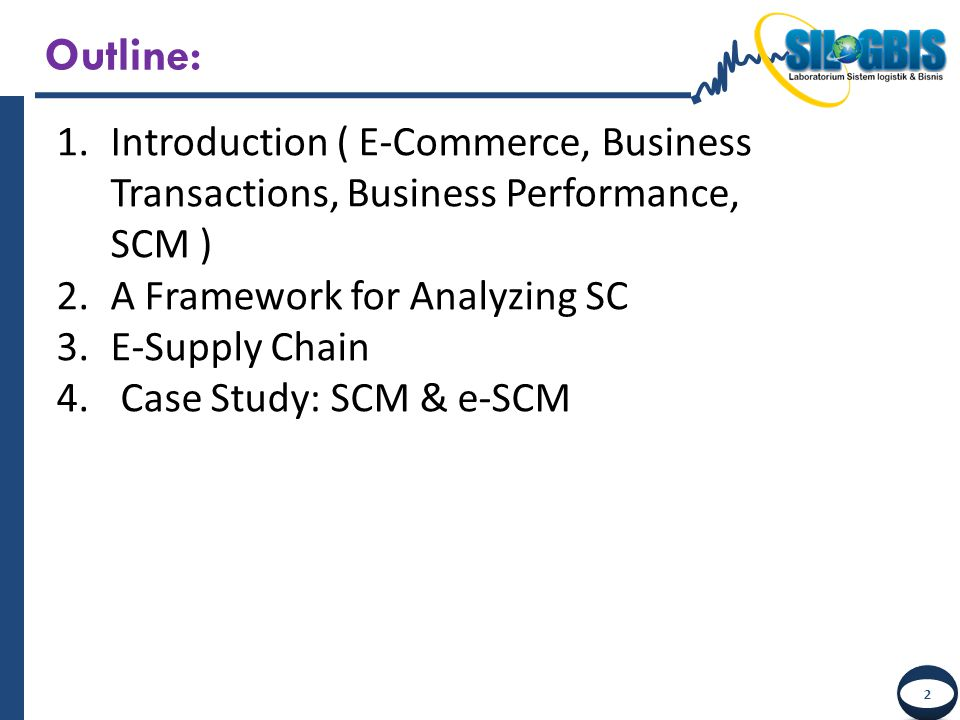 Outline: Introduction ( E-Commerce, Business Transactions, Business Performance, SCM ) A Framework for Analyzing SC.