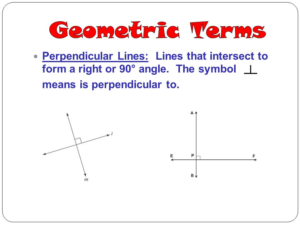 Geometric Terms Perpendicular Lines: Lines that intersect to form a right or 90° angle. The symbol.