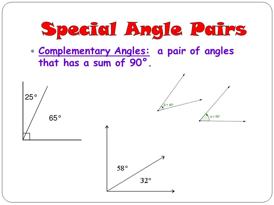 Special Angle Pairs Complementary Angles: a pair of angles that has a sum of 90°.