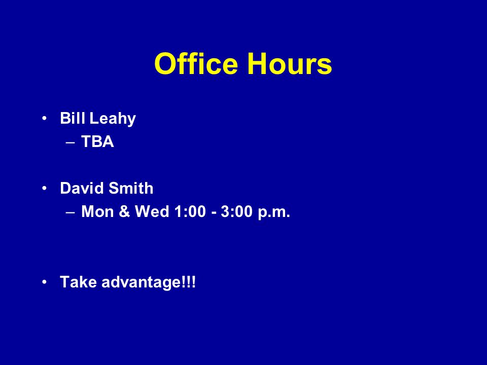 Office Hours Bill Leahy TBA David Smith Mon & Wed 1:00 - 3:00 p.m.