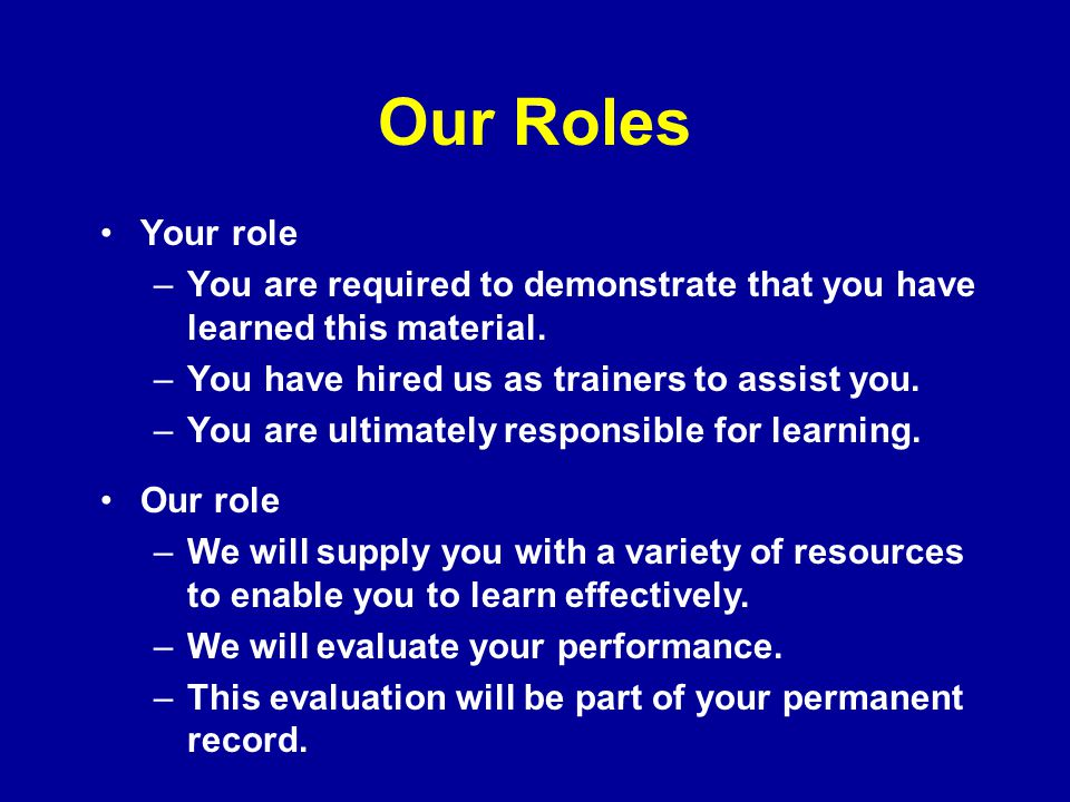 Our Roles Your role. You are required to demonstrate that you have learned this material. You have hired us as trainers to assist you.