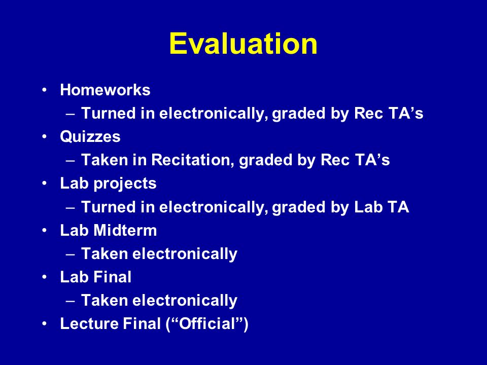 Evaluation Homeworks Turned in electronically, graded by Rec TA's