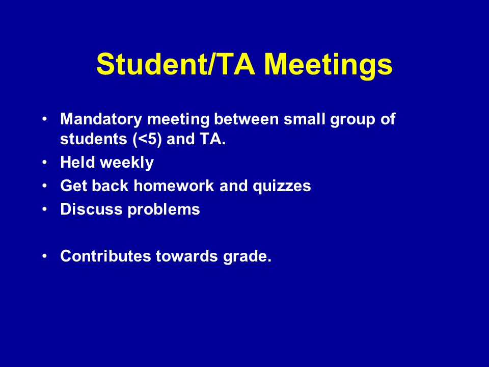 Student/TA Meetings Mandatory meeting between small group of students (<5) and TA. Held weekly. Get back homework and quizzes.