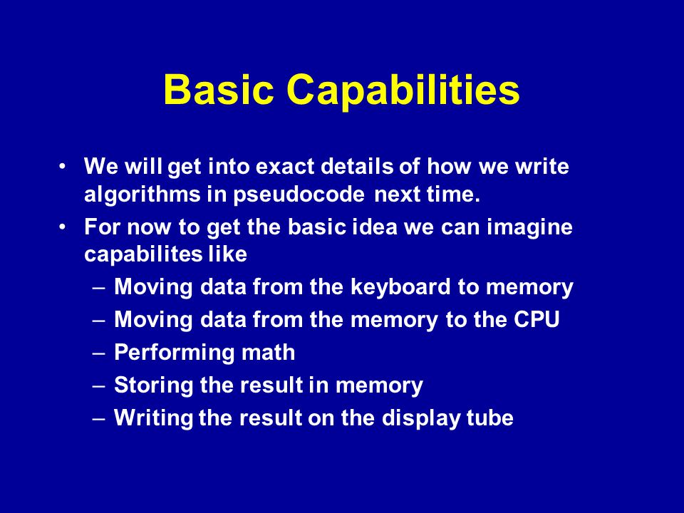 Basic Capabilities We will get into exact details of how we write algorithms in pseudocode next time.