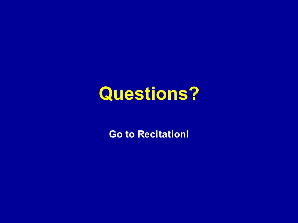 Questions Go to Recitation!