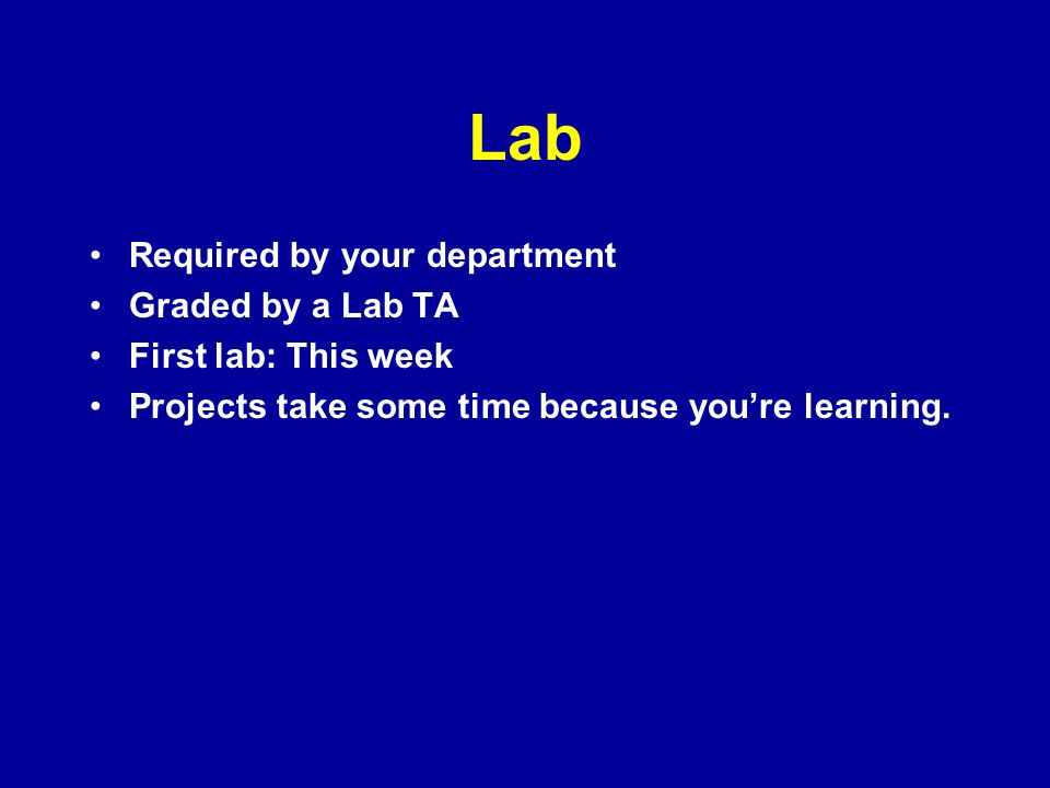 Lab Required by your department Graded by a Lab TA