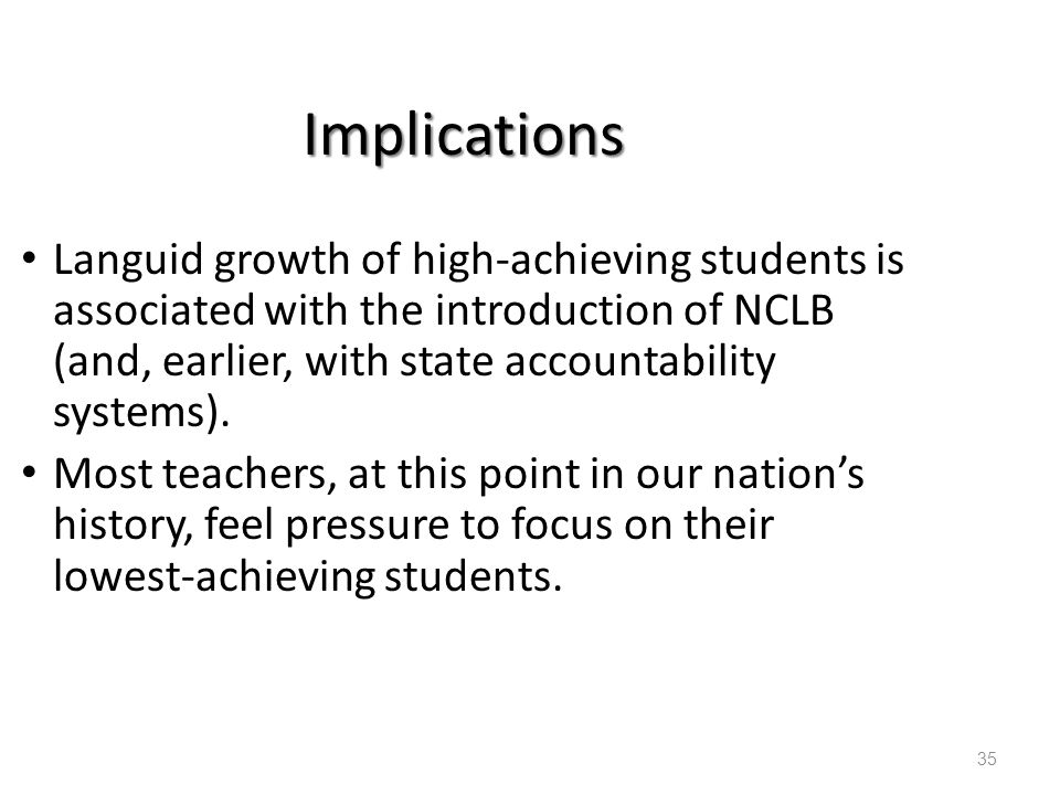 Implications Languid growth of high-achieving students is associated with the introduction of NCLB (and, earlier, with state accountability systems).