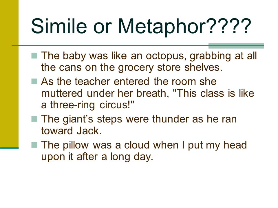 Simile or Metaphor The baby was like an octopus, grabbing at all the cans on the grocery store shelves.