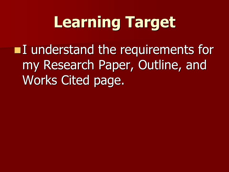 Learning Target I understand the requirements for my Research Paper, Outline, and Works Cited page.
