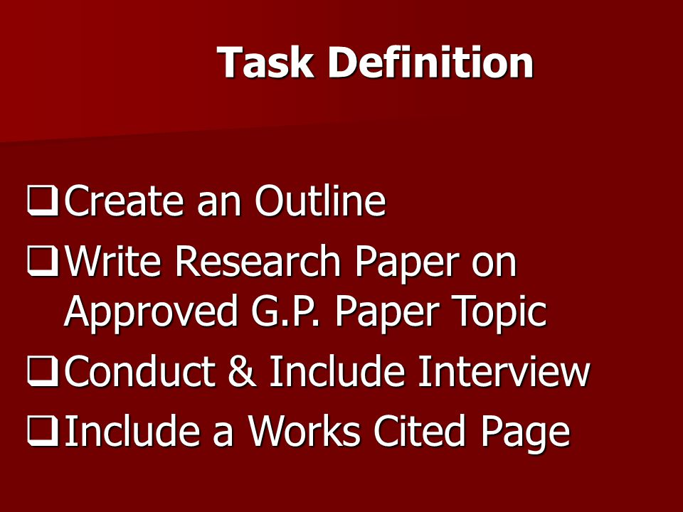 Task Definition Create an Outline. Write Research Paper on Approved G.P. Paper Topic. Conduct & Include Interview.