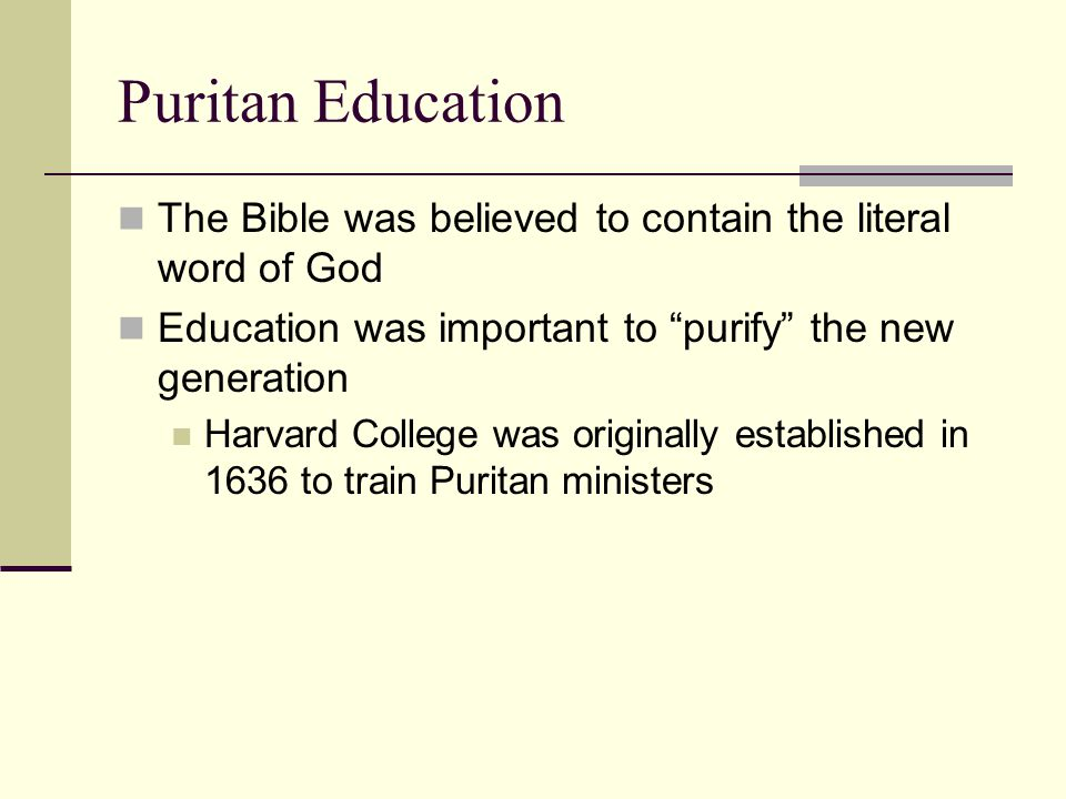 Puritan Education The Bible was believed to contain the literal word of God. Education was important to purify the new generation.