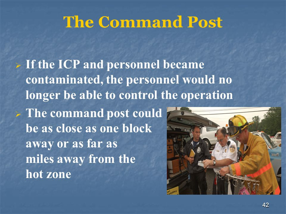The Command Post If the ICP and personnel became contaminated, the personnel would no longer be able to control the operation.