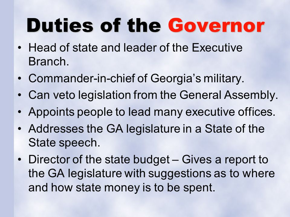 Duties of the Governor Head of state and leader of the Executive Branch. Commander-in-chief of Georgia's military.