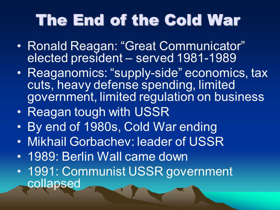 The End of the Cold War Ronald Reagan: Great Communicator elected president – served 1981-1989.