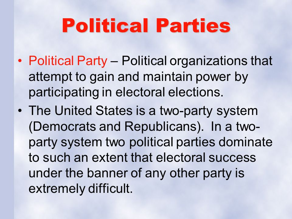 Political Parties Political Party – Political organizations that attempt to gain and maintain power by participating in electoral elections.