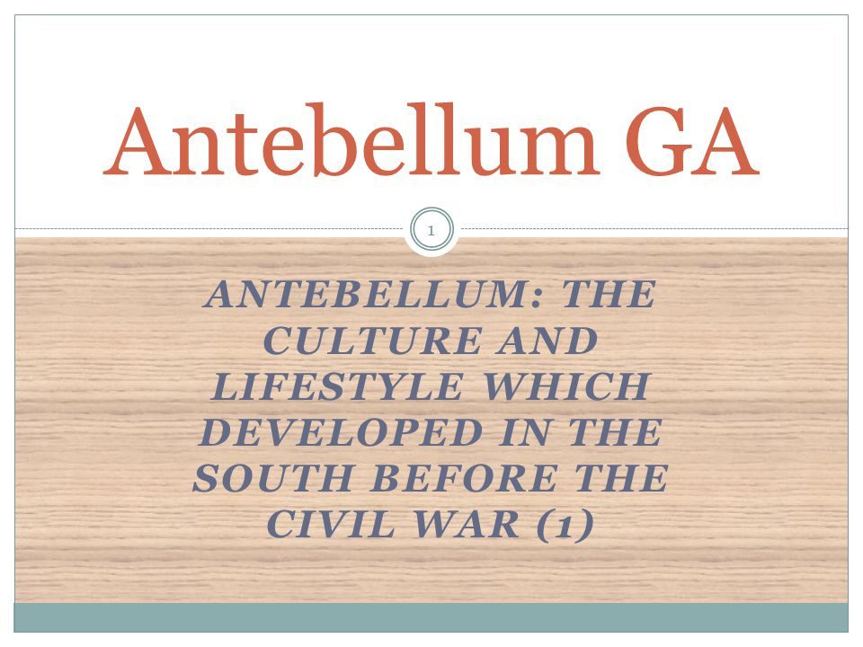 Antebellum GA Antebellum: The culture and lifestyle which developed in the South before the Civil War (1)