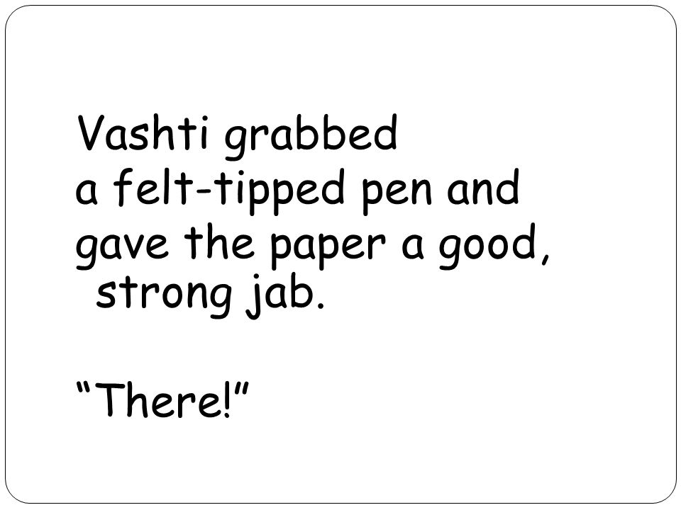 Vashti grabbed a felt-tipped pen and gave the paper a good, strong jab