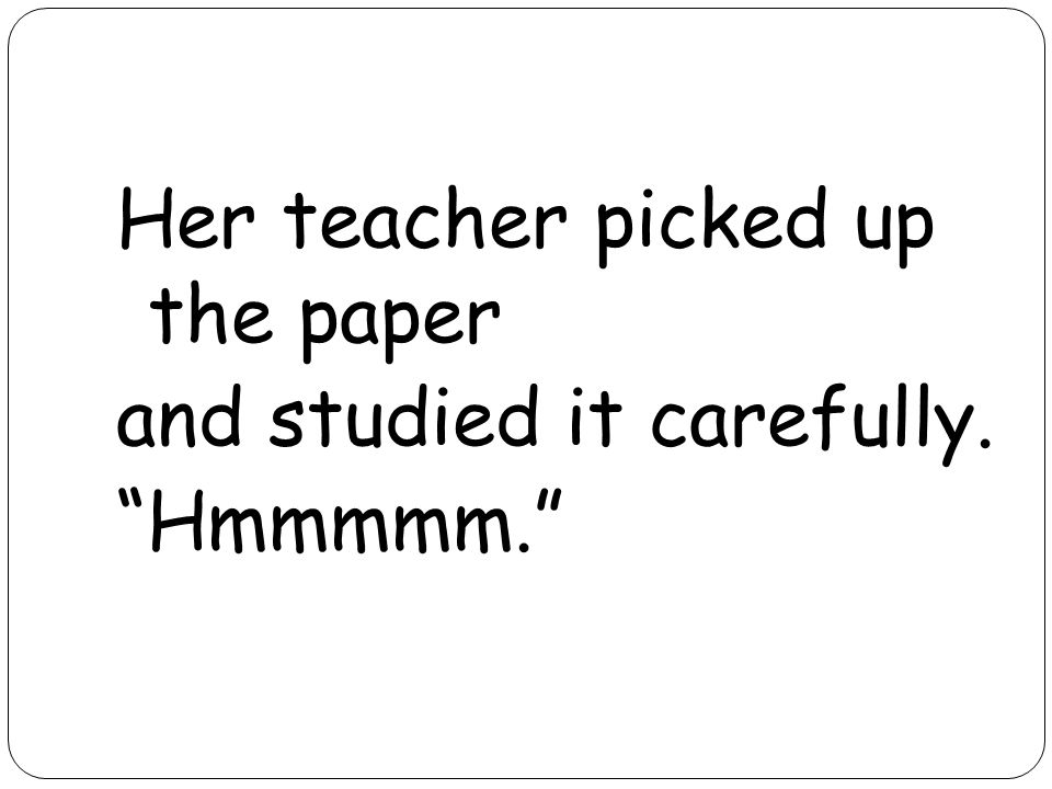 Her teacher picked up the paper and studied it carefully. Hmmmmm.