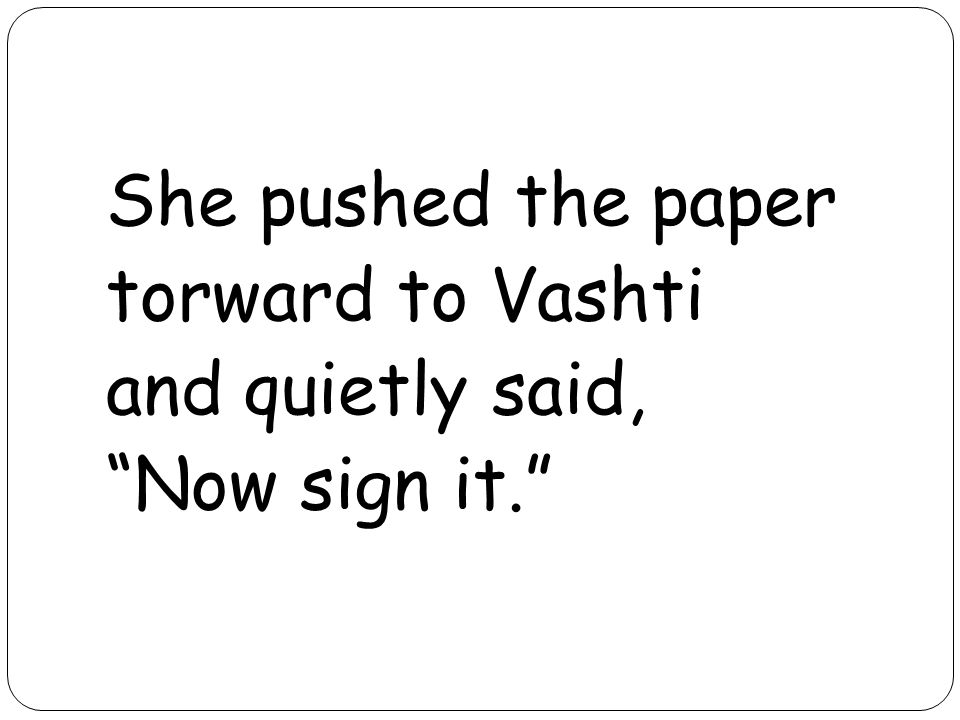 She pushed the paper torward to Vashti and quietly said, Now sign it