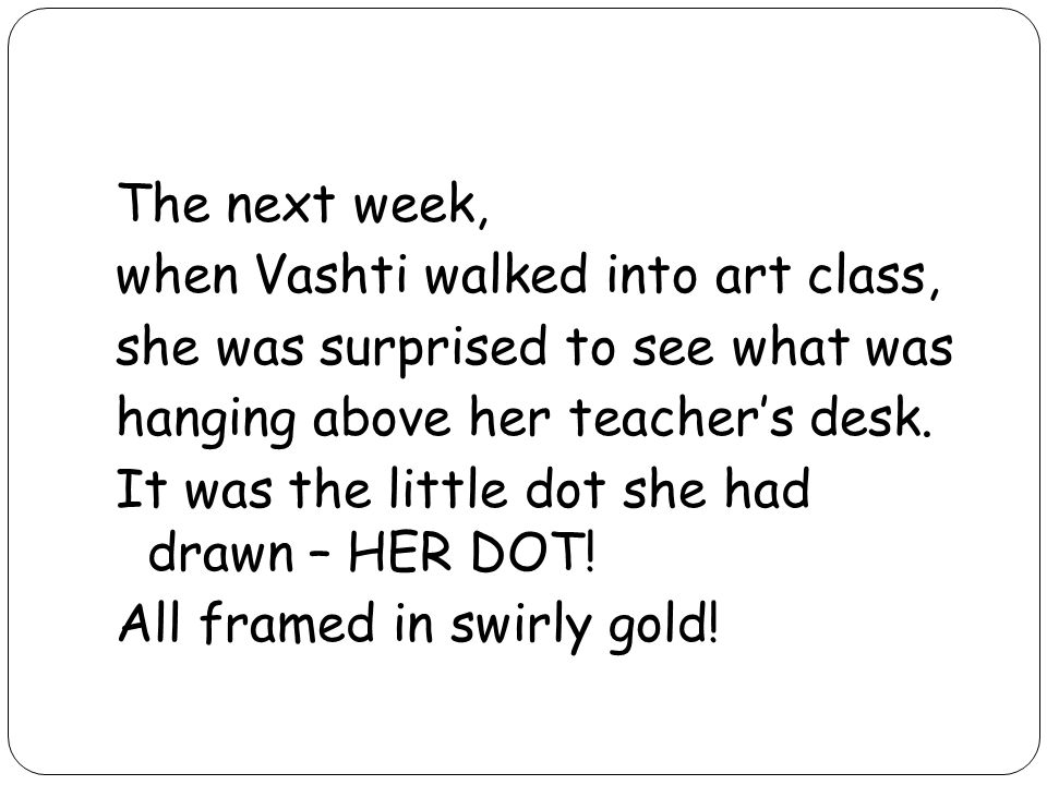 The next week, when Vashti walked into art class, she was surprised to see what was hanging above her teacher's desk.
