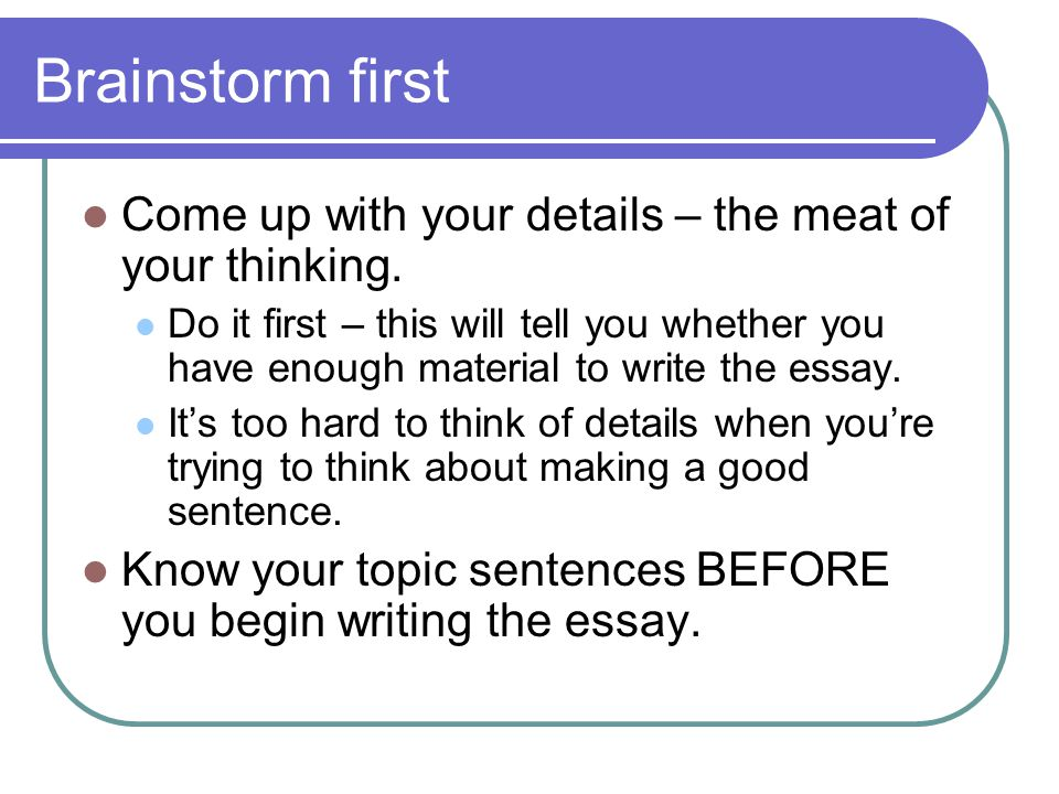 Brainstorm first Come up with your details – the meat of your thinking.