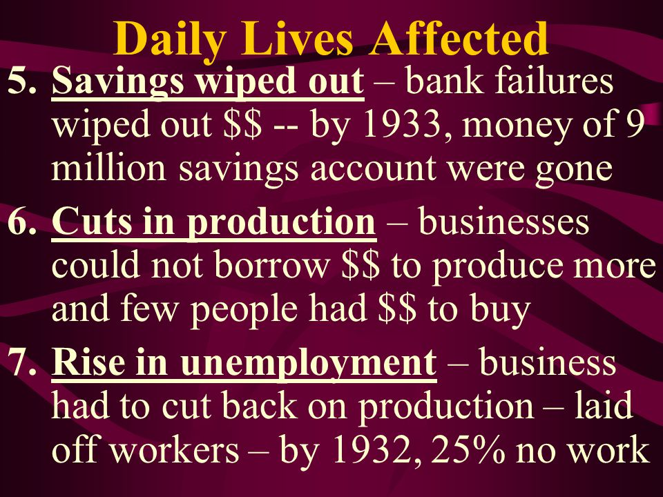 Daily Lives Affected Savings wiped out – bank failures wiped out $$ -- by 1933, money of 9 million savings account were gone.