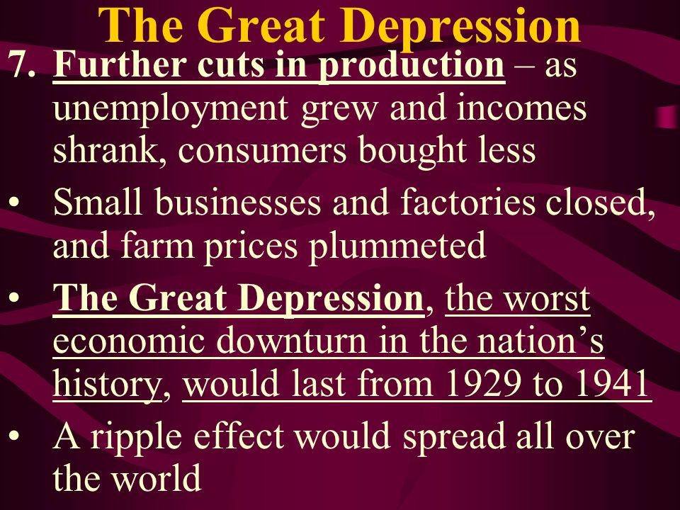 The Great Depression Further cuts in production – as unemployment grew and incomes shrank, consumers bought less.