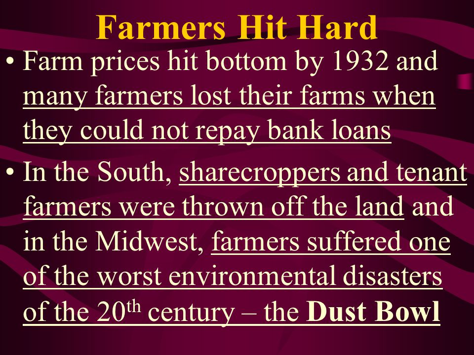 Farmers Hit Hard Farm prices hit bottom by 1932 and many farmers lost their farms when they could not repay bank loans.