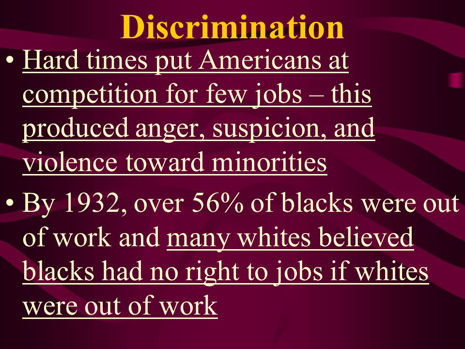 Discrimination Hard times put Americans at competition for few jobs – this produced anger, suspicion, and violence toward minorities.