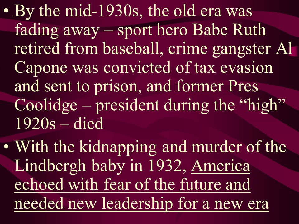 By the mid-1930s, the old era was fading away – sport hero Babe Ruth retired from baseball, crime gangster Al Capone was convicted of tax evasion and sent to prison, and former Pres Coolidge – president during the high 1920s – died