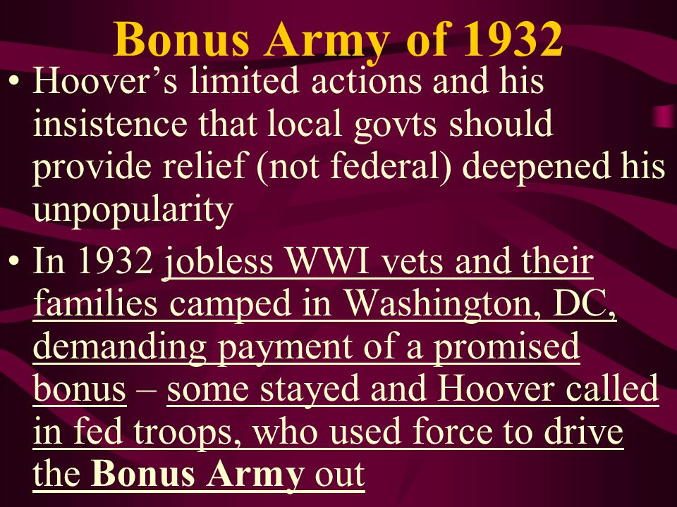 Bonus Army of 1932 Hoover's limited actions and his insistence that local govts should provide relief (not federal) deepened his unpopularity.