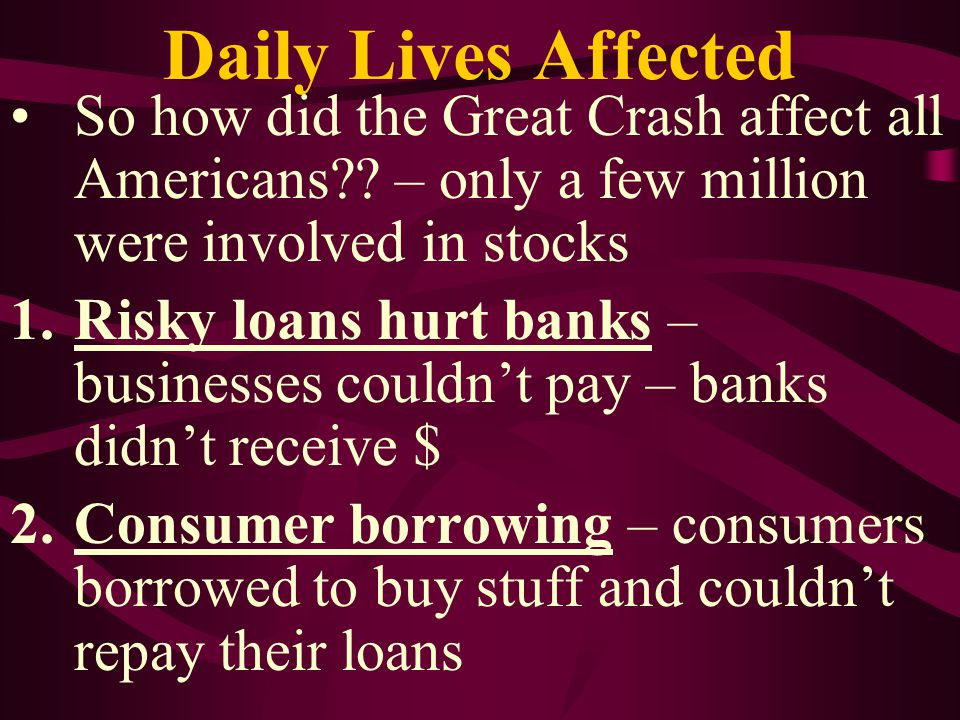 Daily Lives Affected So how did the Great Crash affect all Americans – only a few million were involved in stocks.