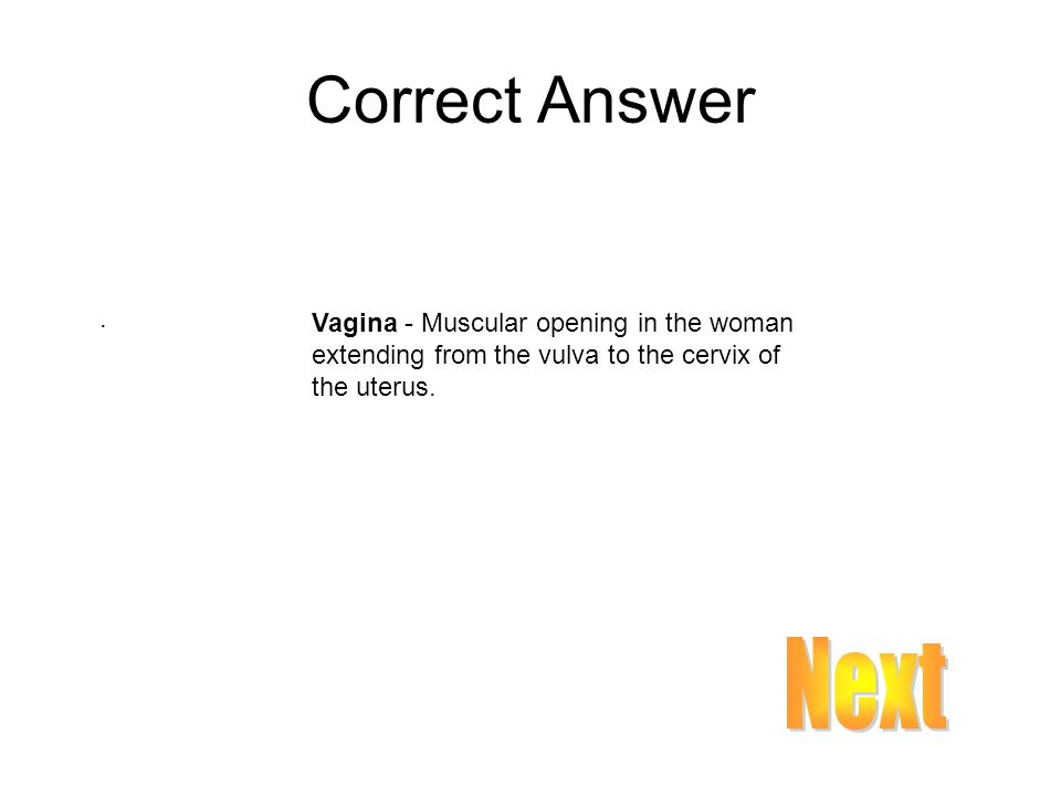 Correct Answer . Vagina - Muscular opening in the woman extending from the vulva to the cervix of the uterus.