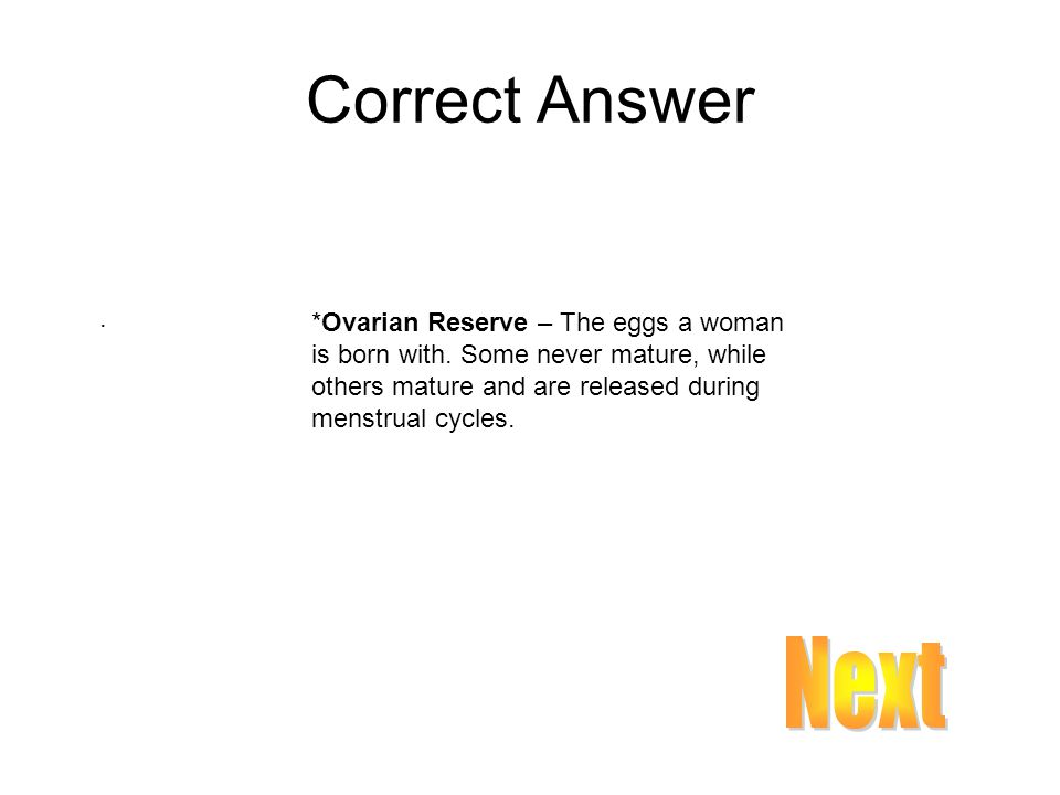 Correct Answer . *Ovarian Reserve – The eggs a woman is born with. Some never mature, while others mature and are released during menstrual cycles.