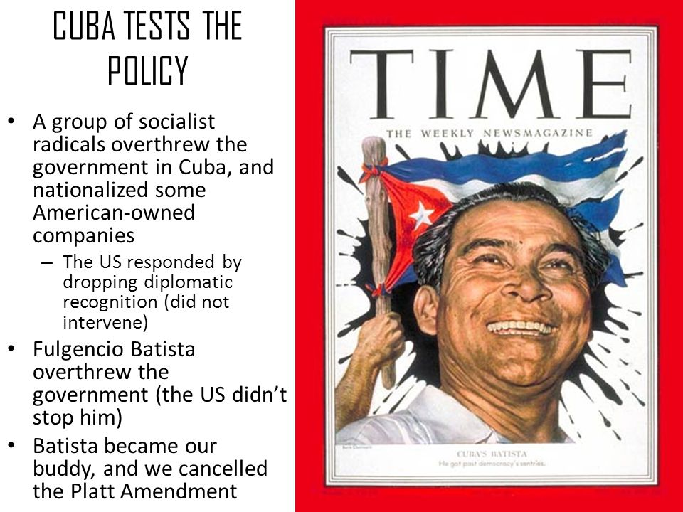 CUBA TESTS THE POLICY A group of socialist radicals overthrew the government in Cuba, and nationalized some American-owned companies.