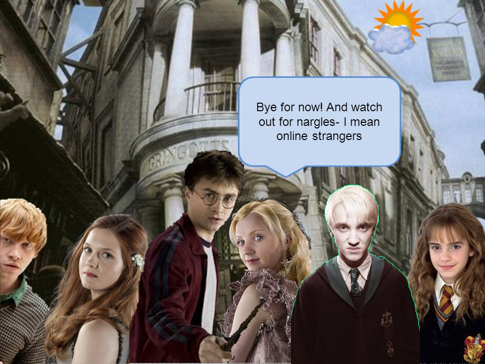 Bye for now! And watch out for nargles- I mean online strangers