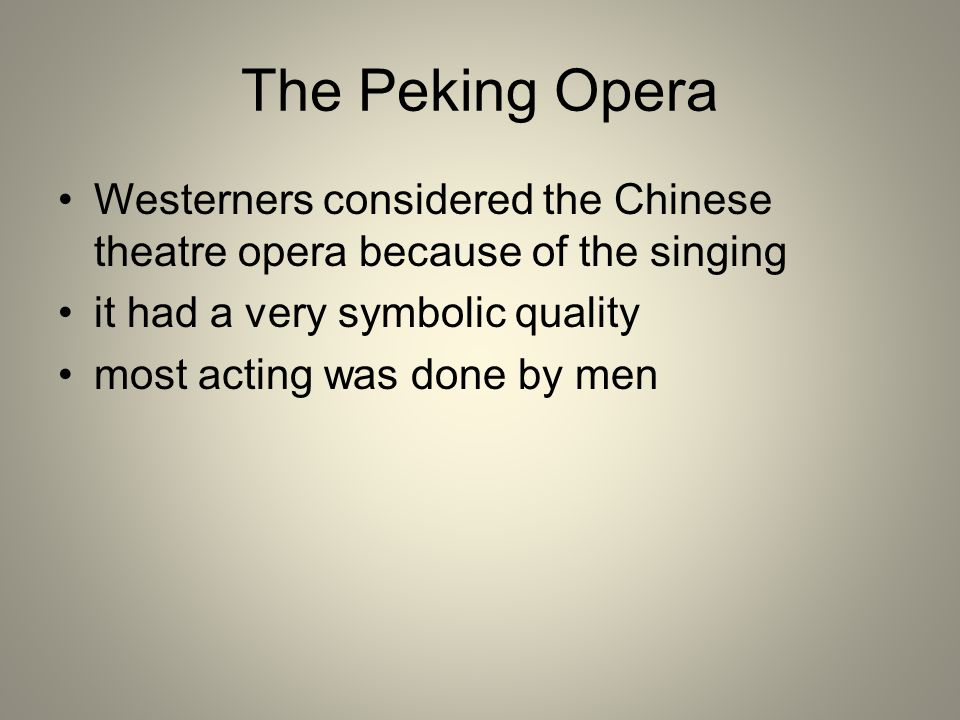 The Peking Opera Westerners considered the Chinese theatre opera because of the singing. it had a very symbolic quality.