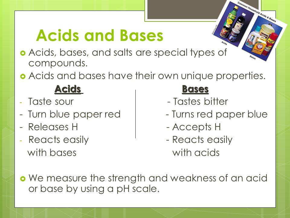 Acids and Bases Acids, bases, and salts are special types of compounds. Acids and bases have their own unique properties.